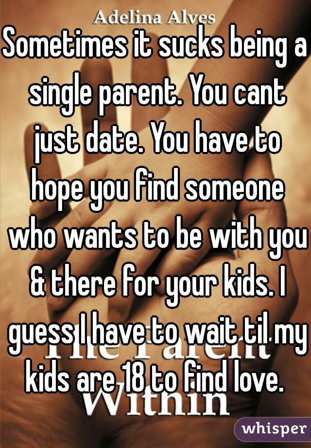 Sometimes it sucks being a single parent. You cant just date. You have to hope you find someone who wants to be with you & there for your kids. I guess I have to wait til my kids are 18 to find love.
