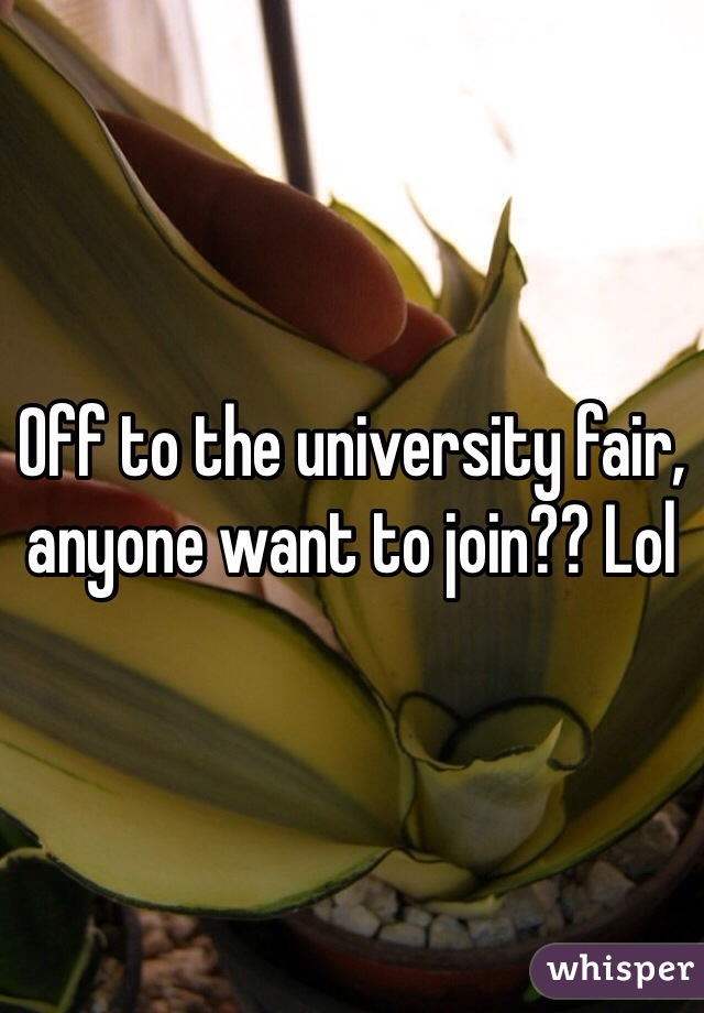 Off to the university fair, anyone want to join?? Lol