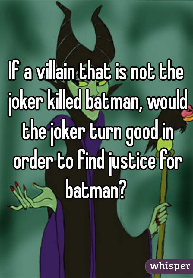 If a villain that is not the joker killed batman, would the joker turn good in order to find justice for batman?
