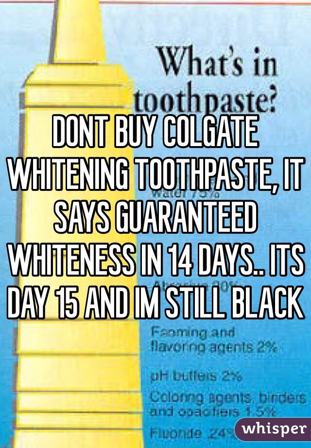 DONT BUY COLGATE WHITENING TOOTHPASTE, IT SAYS GUARANTEED WHITENESS IN 14 DAYS.. ITS DAY 15 AND IM STILL BLACK