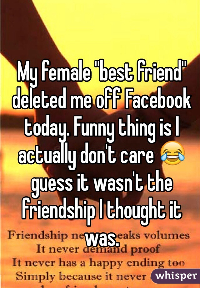 "My female ""best friend"" deleted me off Facebook today. Funny thing is I actually don't care 😂 guess it wasn't the friendship I thought it was."