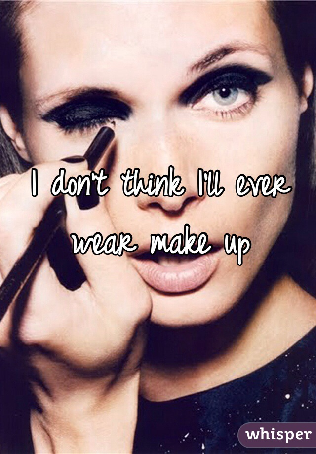 I don't think I'll ever wear make up