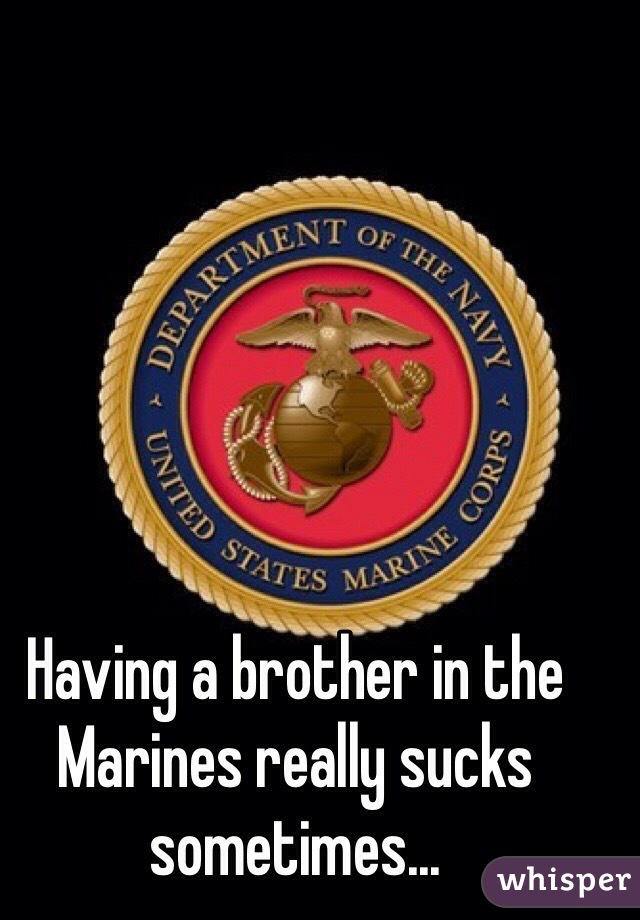 Having a brother in the Marines really sucks sometimes...
