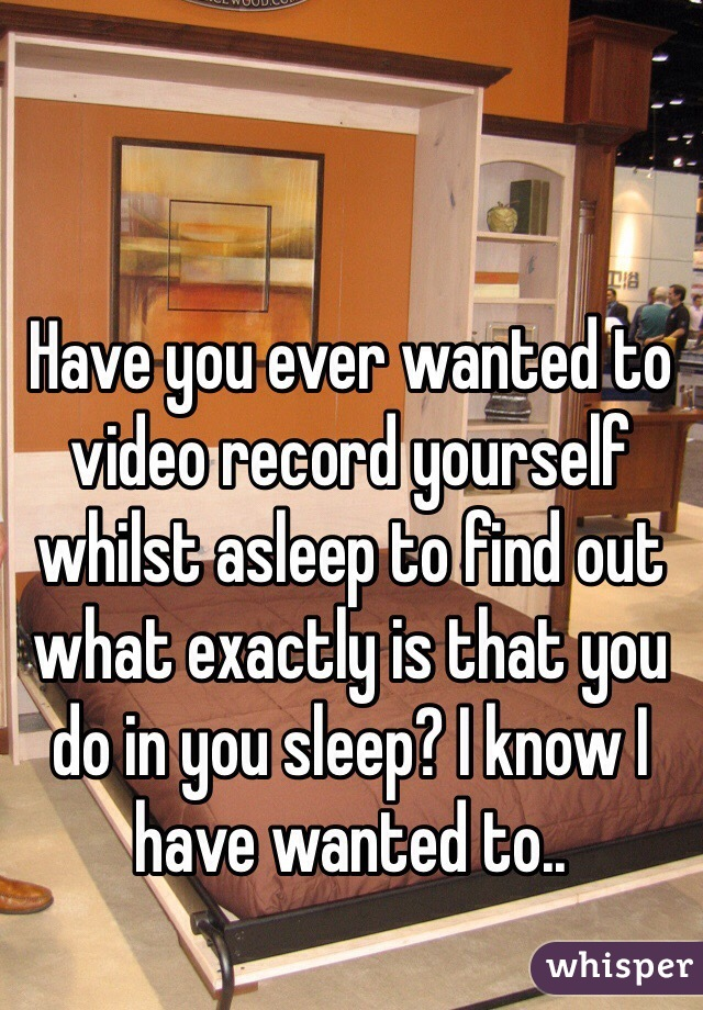 Have you ever wanted to video record yourself whilst asleep to find out what exactly is that you do in you sleep? I know I have wanted to..