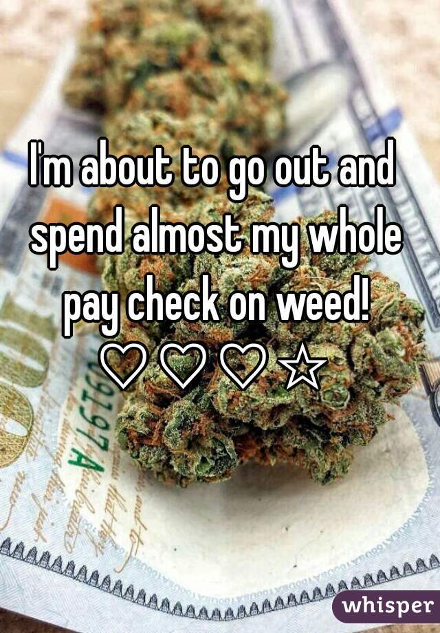 I'm about to go out and spend almost my whole pay check on weed! ♡♡♡☆