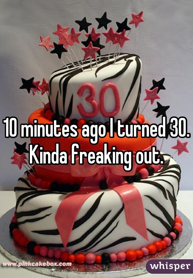 10 minutes ago I turned 30.  Kinda freaking out.