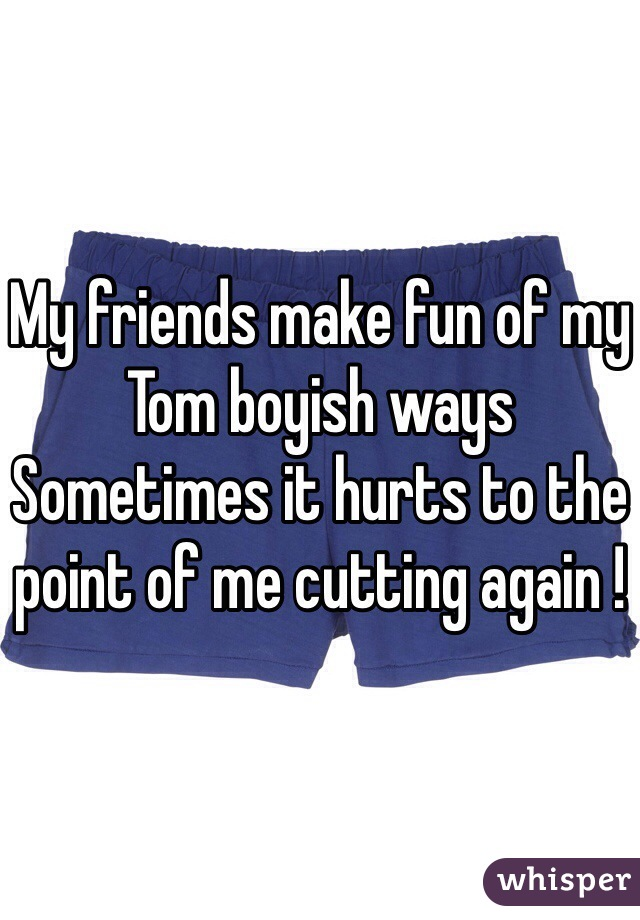My friends make fun of my Tom boyish ways  Sometimes it hurts to the point of me cutting again !