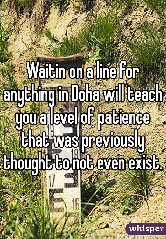 Waitin on a line for anything in Doha will teach you a level of patience that was previously thought to not even exist.