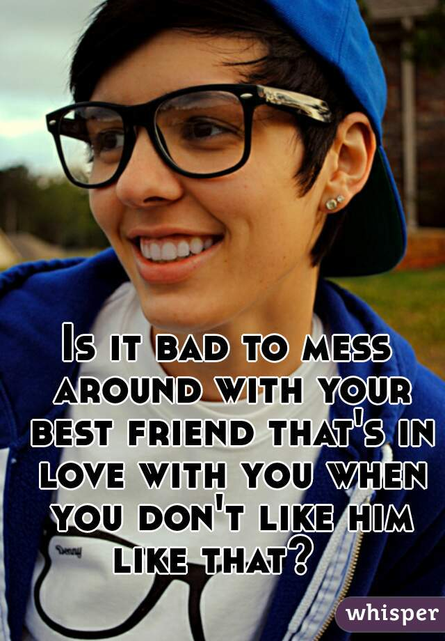 Is it bad to mess around with your best friend that's in love with you when you don't like him like that?