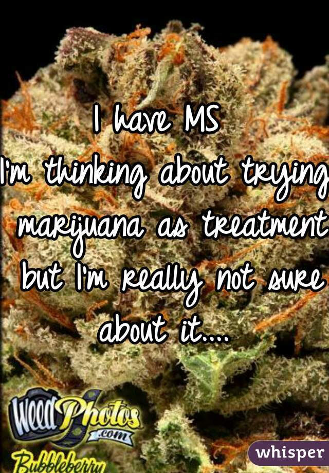 I have MS  I'm thinking about trying marijuana as treatment but I'm really not sure about it....