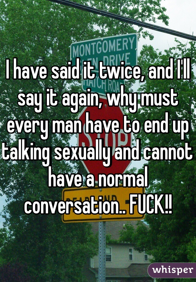 I have said it twice, and I'll say it again, why must every man have to end up talking sexually and cannot have a normal conversation.. FUCK!!