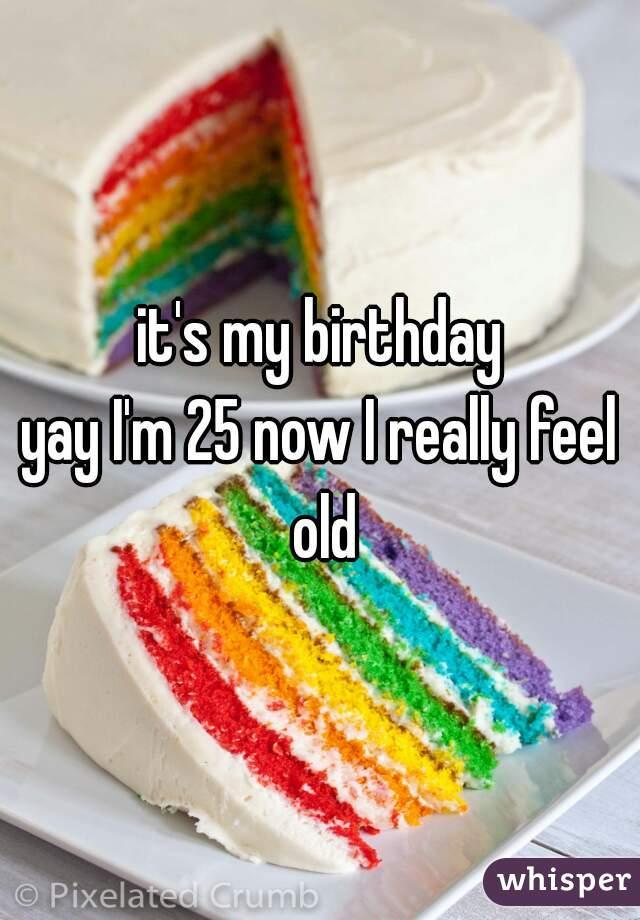 it's my birthday yay I'm 25 now I really feel old