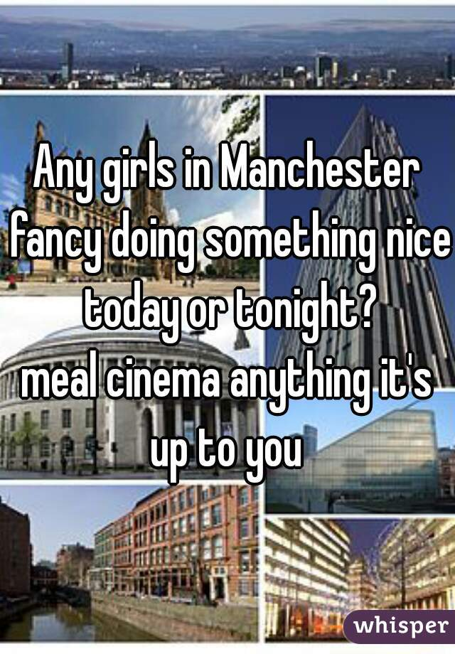 Any girls in Manchester fancy doing something nice today or tonight? meal cinema anything it's up to you