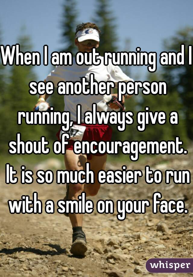 When I am out running and I see another person running, I always give a shout of encouragement. It is so much easier to run with a smile on your face.