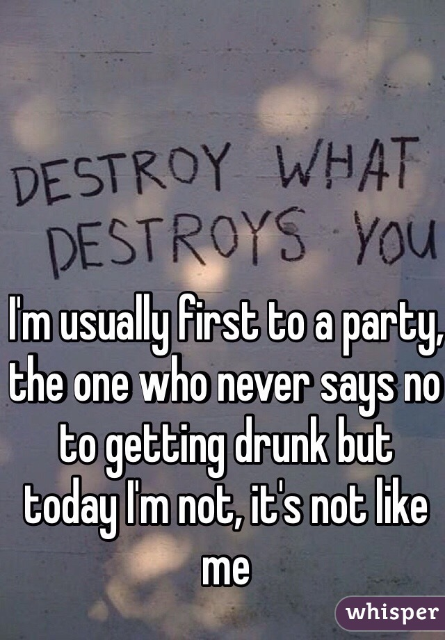 I'm usually first to a party, the one who never says no to getting drunk but today I'm not, it's not like me
