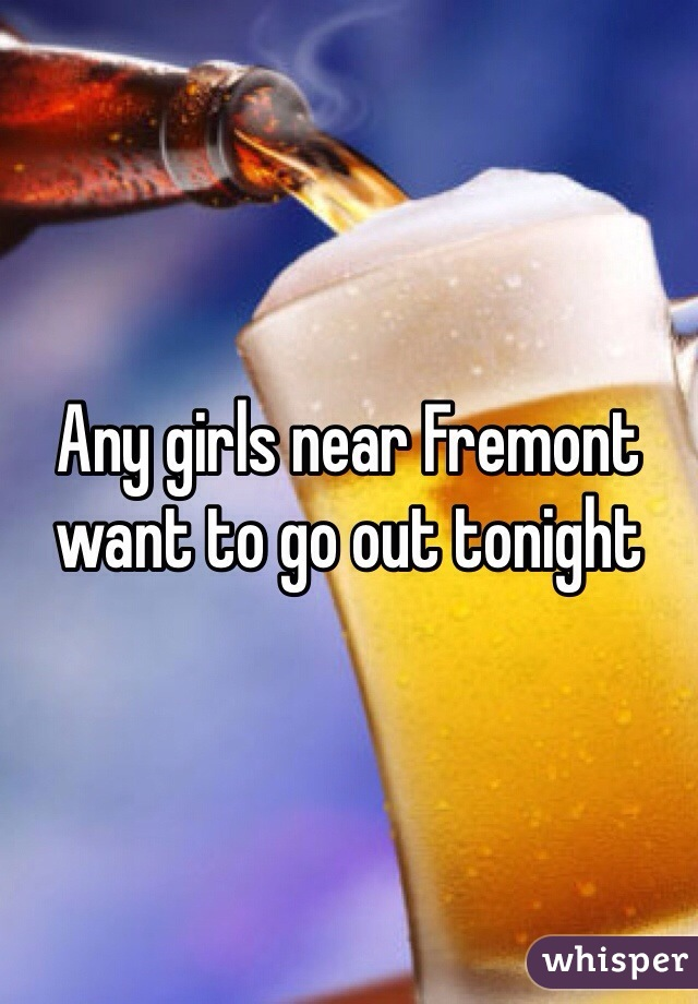 Any girls near Fremont want to go out tonight