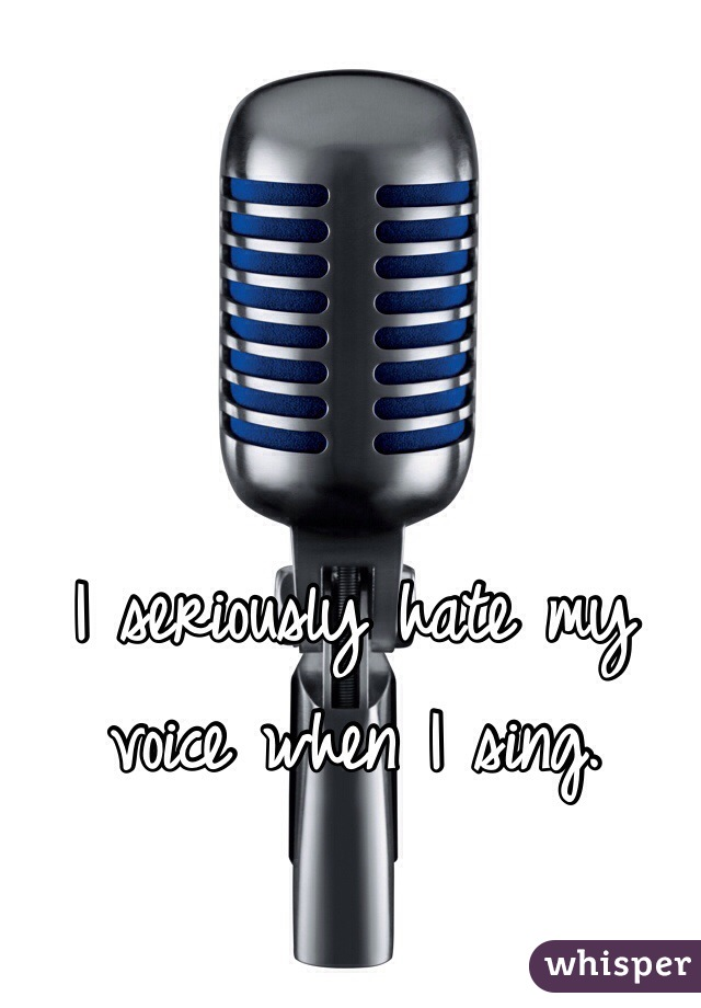 I seriously hate my voice when I sing.