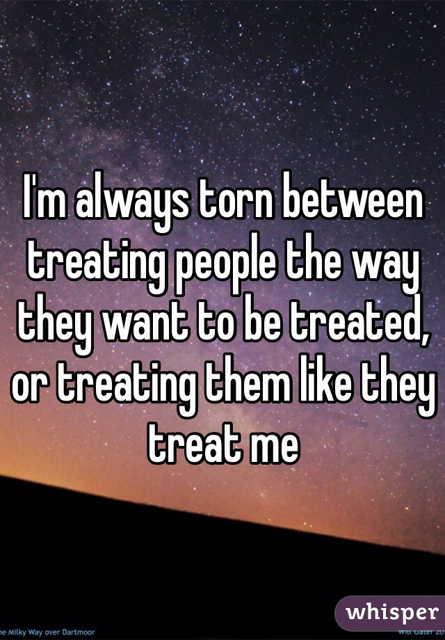 I'm always torn between treating people the way they want to be treated, or treating them like they treat me