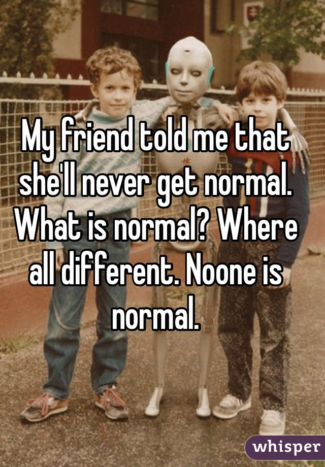 My friend told me that she'll never get normal. What is normal? Where all different. Noone is normal.