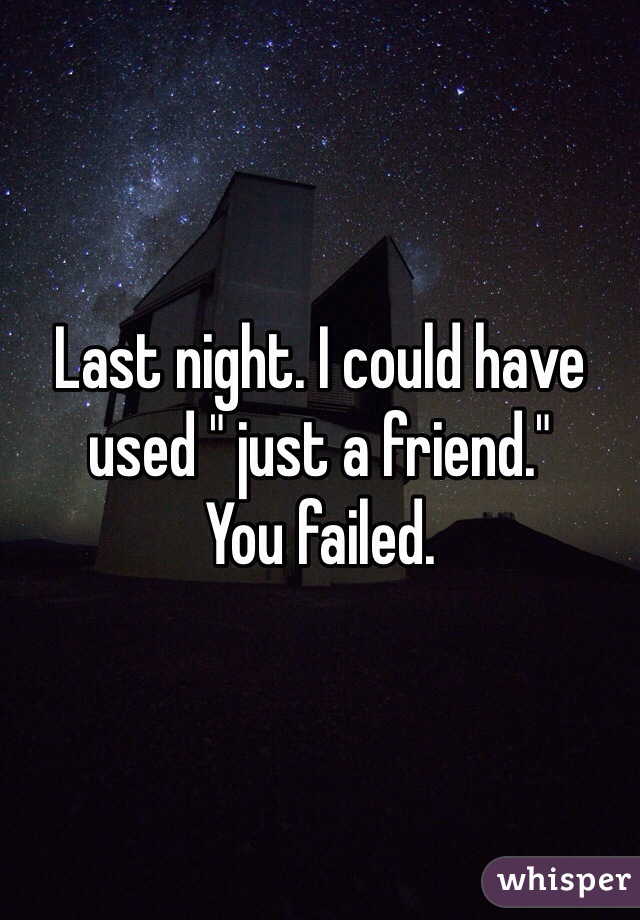 "Last night. I could have used "" just a friend."" You failed."