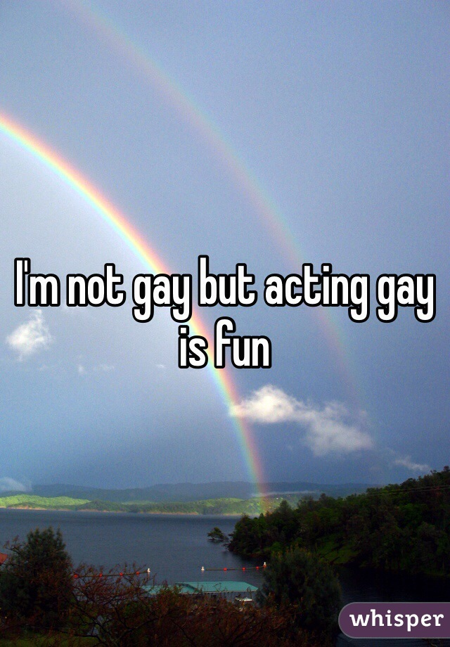 I'm not gay but acting gay is fun