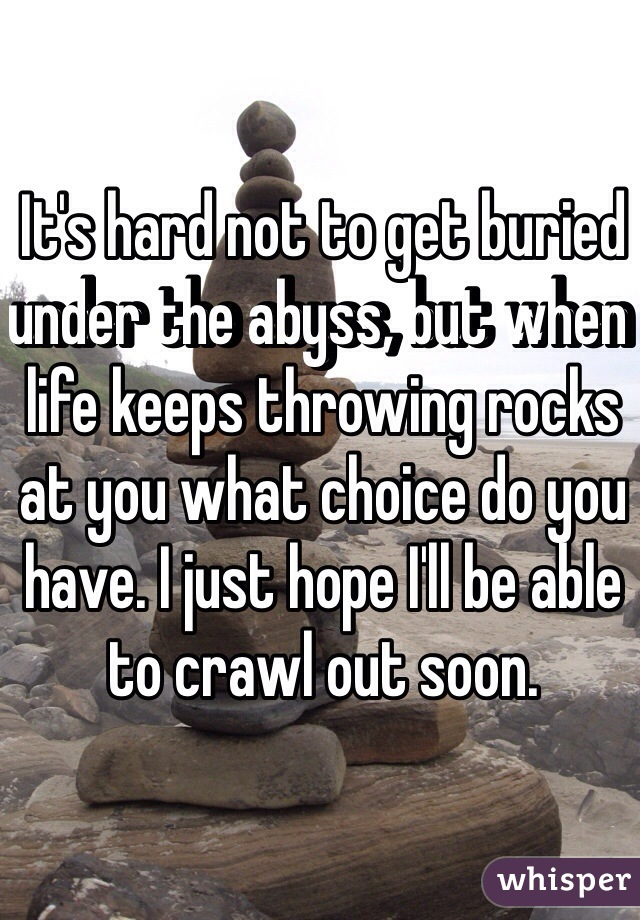 It's hard not to get buried under the abyss, but when life keeps throwing rocks at you what choice do you have. I just hope I'll be able to crawl out soon.