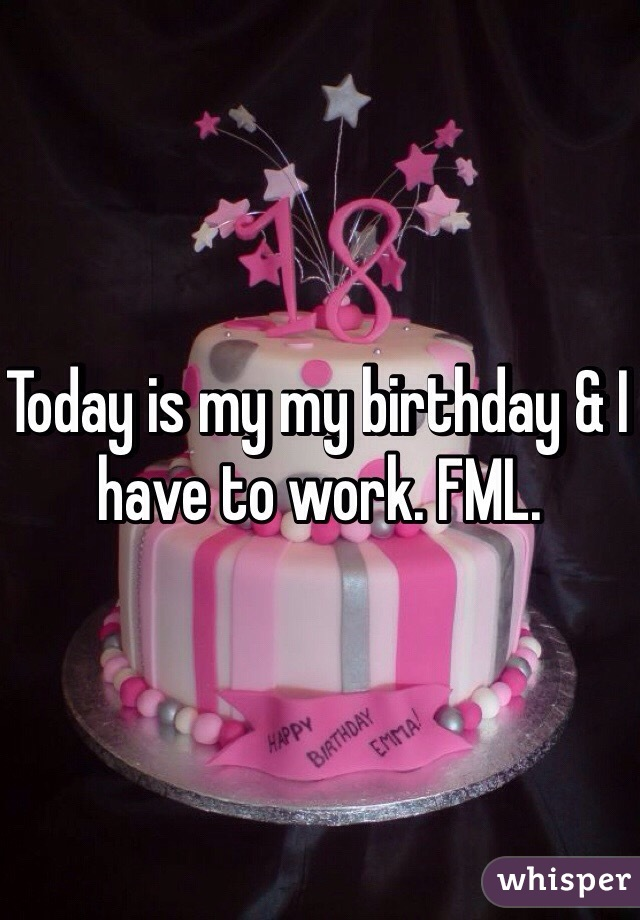 Today is my my birthday & I have to work. FML.