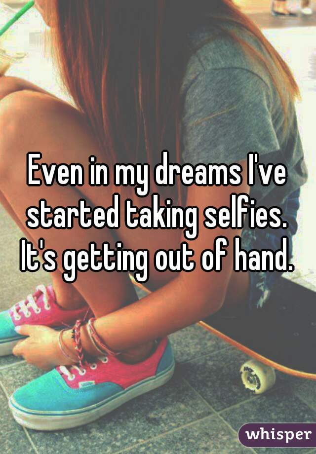 Even in my dreams I've started taking selfies.  It's getting out of hand.