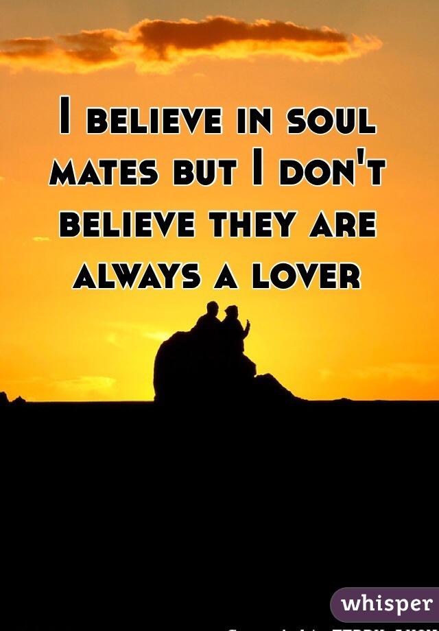 I believe in soul mates but I don't believe they are always a lover