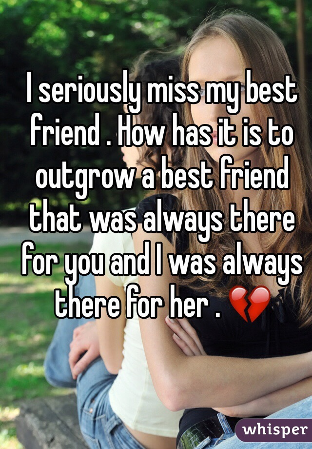 I seriously miss my best friend . How has it is to outgrow a best friend that was always there for you and I was always there for her . 💔