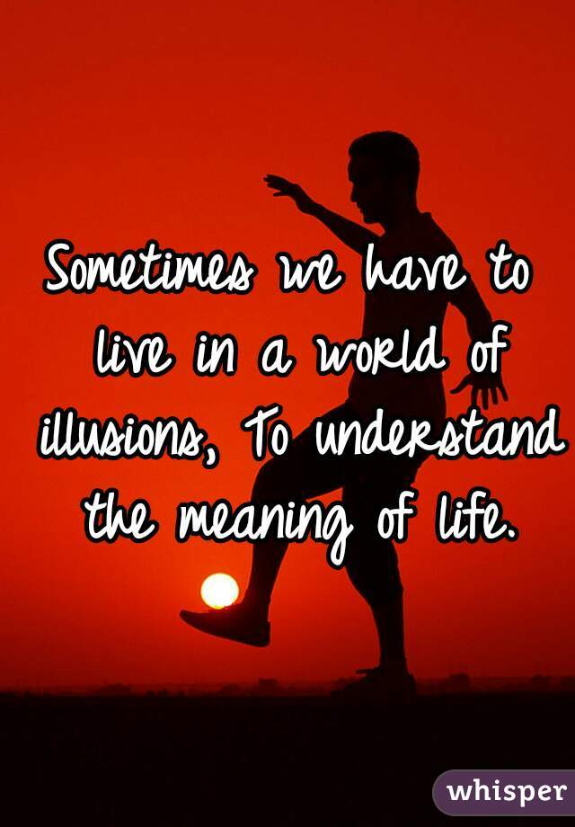 Sometimes we have to live in a world of illusions, To understand the meaning of life.