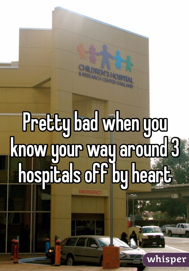 Pretty bad when you know your way around 3 hospitals off by heart