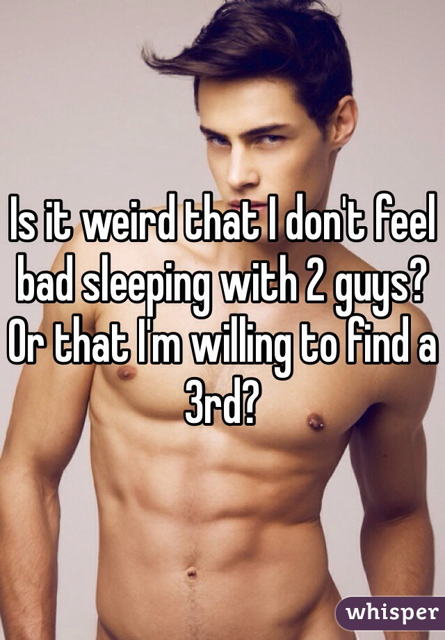Is it weird that I don't feel bad sleeping with 2 guys? Or that I'm willing to find a 3rd?