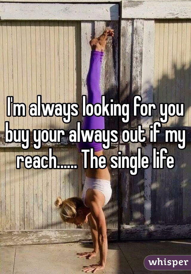 I'm always looking for you buy your always out if my reach...... The single life