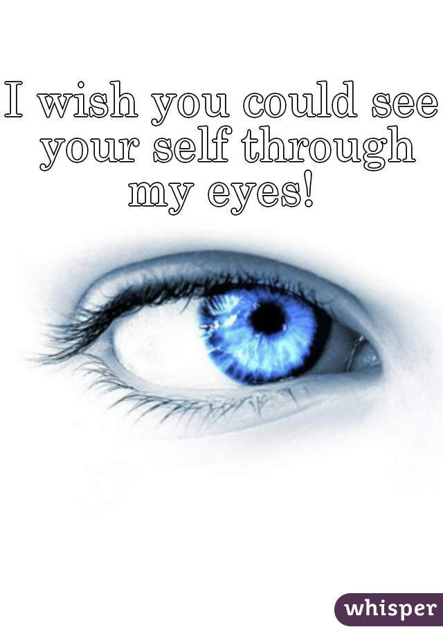 I wish you could see your self through my eyes!