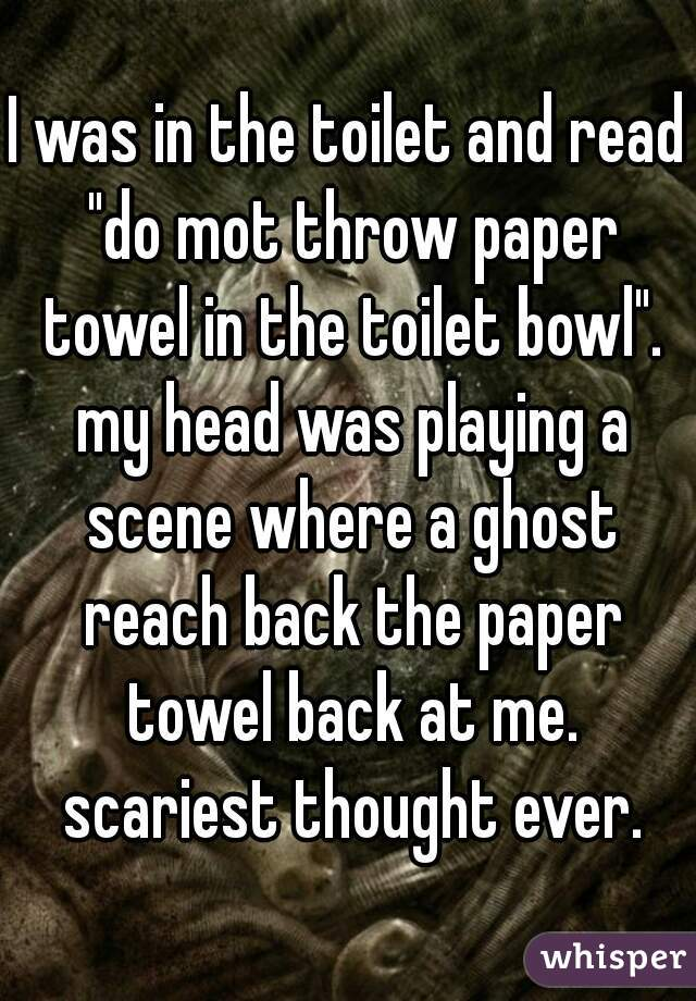 """I was in the toilet and read """"do mot throw paper towel in the toilet bowl"""". my head was playing a scene where a ghost reach back the paper towel back at me. scariest thought ever."""