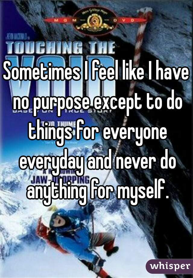 Sometimes I feel like I have no purpose except to do things for everyone everyday and never do anything for myself.