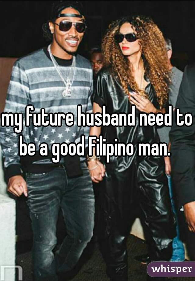 my future husband need to be a good Filipino man.