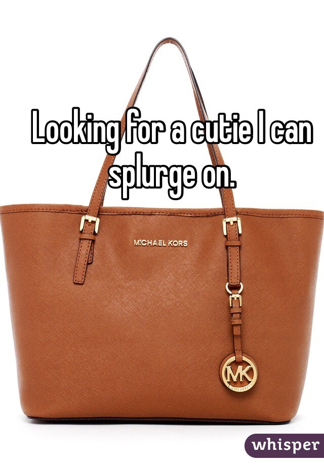 Looking for a cutie I can splurge on.