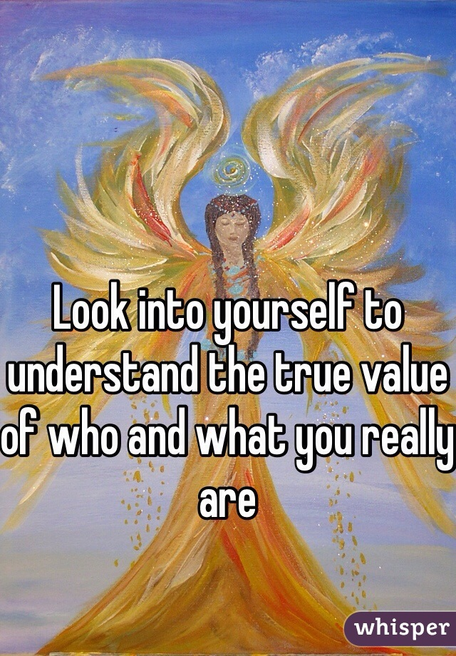 Look into yourself to understand the true value of who and what you really are