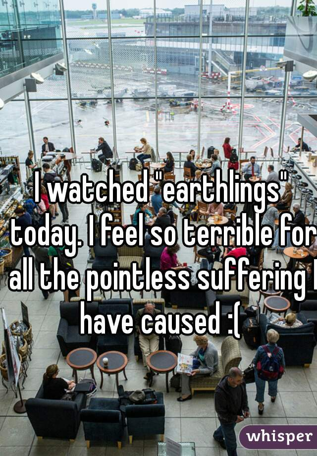 "I watched ""earthlings"" today. I feel so terrible for all the pointless suffering I have caused :("