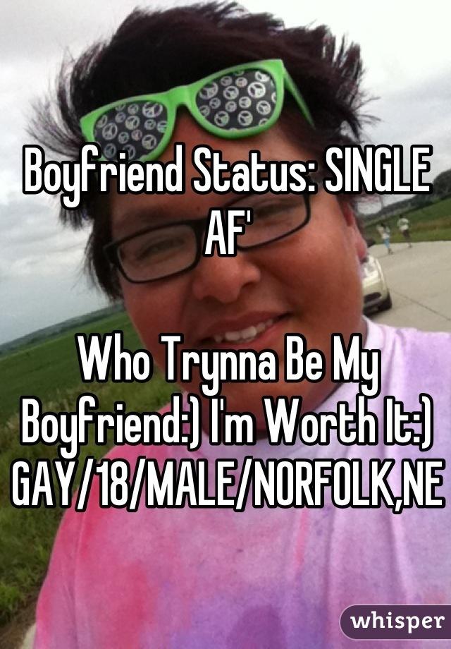 Boyfriend Status: SINGLE AF'  Who Trynna Be My Boyfriend:) I'm Worth It:)  GAY/18/MALE/NORFOLK,NE