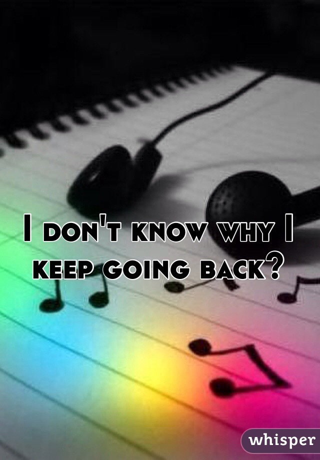 I don't know why I keep going back?