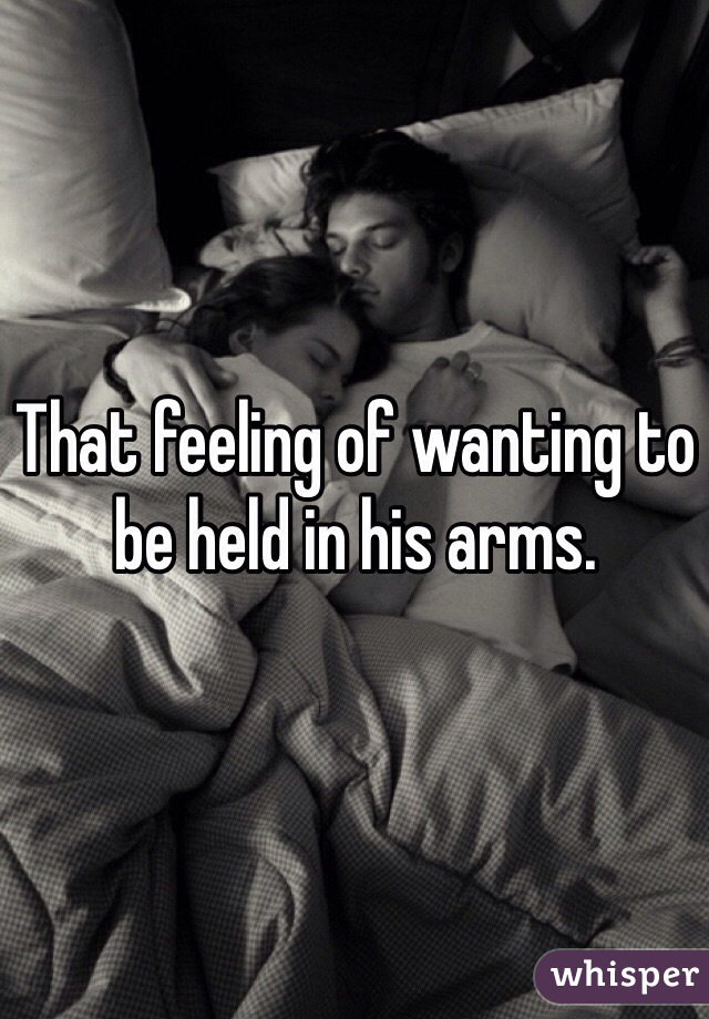 That feeling of wanting to be held in his arms.