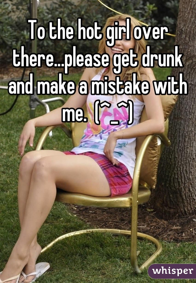 To the hot girl over there...please get drunk and make a mistake with me.  (^_^)
