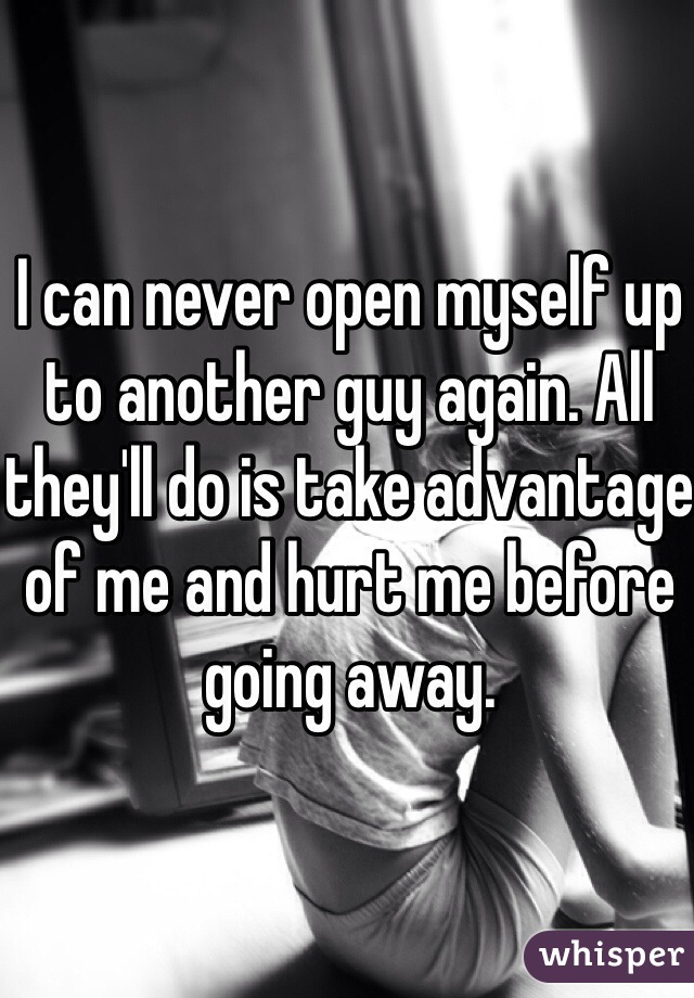 I can never open myself up to another guy again. All they'll do is take advantage of me and hurt me before going away.