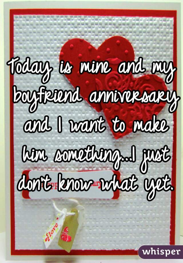 Today is mine and my boyfriend anniversary and I want to make him something...I just don't know what yet.