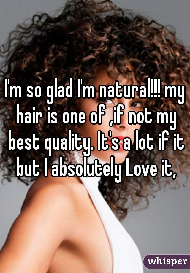 I'm so glad I'm natural!!! my hair is one of ,if not my best quality. It's a lot if it but I absolutely Love it,