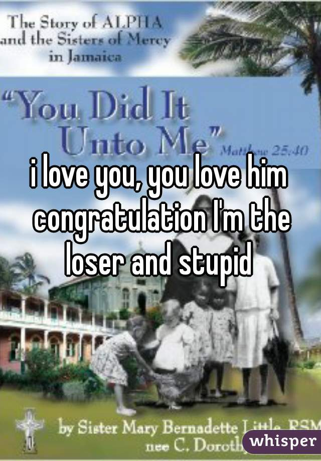 i love you, you love him congratulation I'm the loser and stupid