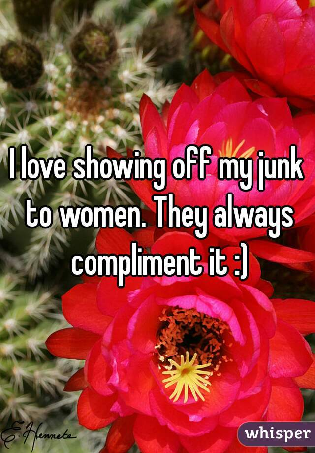 I love showing off my junk to women. They always compliment it :)